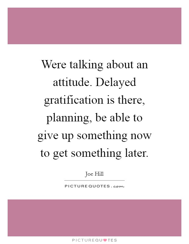 Were talking about an attitude. Delayed gratification is there, planning, be able to give up something now to get something later Picture Quote #1