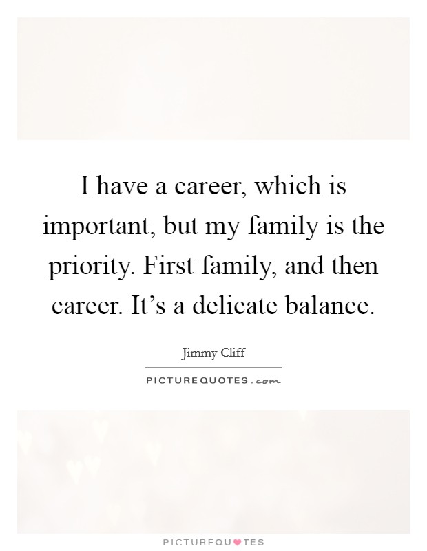 I have a career, which is important, but my family is the priority. First family, and then career. It's a delicate balance. Picture Quote #1