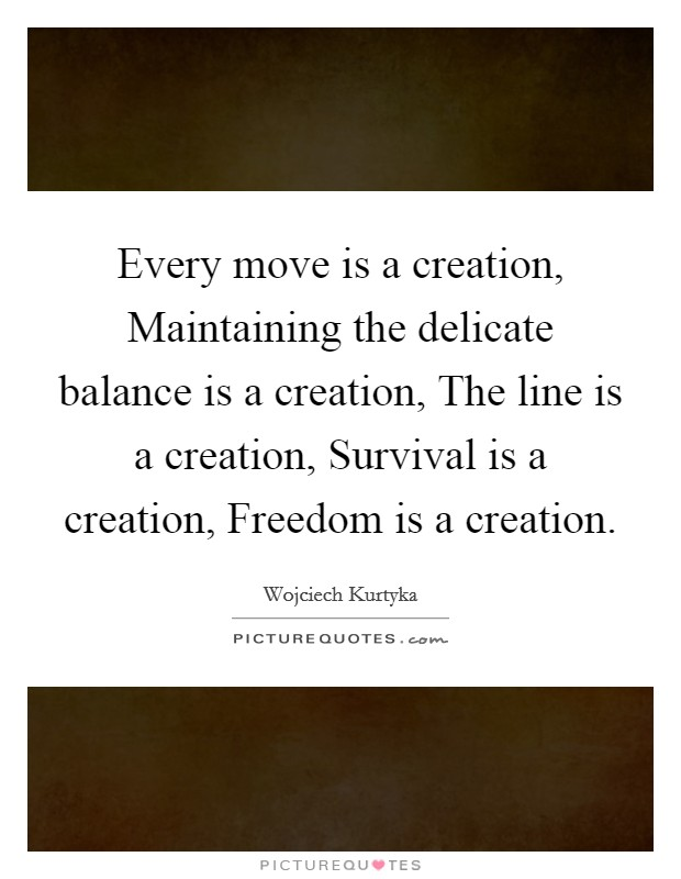 Every move is a creation, Maintaining the delicate balance is a creation, The line is a creation, Survival is a creation, Freedom is a creation. Picture Quote #1