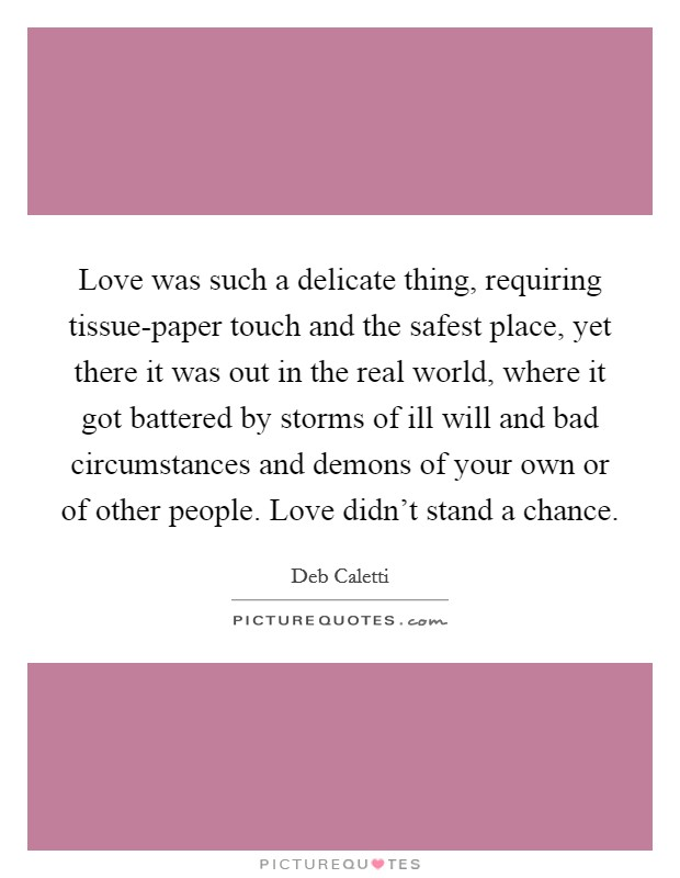 Love was such a delicate thing, requiring tissue-paper touch and the safest place, yet there it was out in the real world, where it got battered by storms of ill will and bad circumstances and demons of your own or of other people. Love didn't stand a chance Picture Quote #1