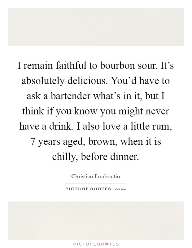 I remain faithful to bourbon sour. It's absolutely delicious. You'd have to ask a bartender what's in it, but I think if you know you might never have a drink. I also love a little rum, 7 years aged, brown, when it is chilly, before dinner Picture Quote #1