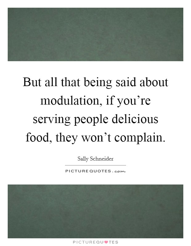 But all that being said about modulation, if you're serving people delicious food, they won't complain Picture Quote #1