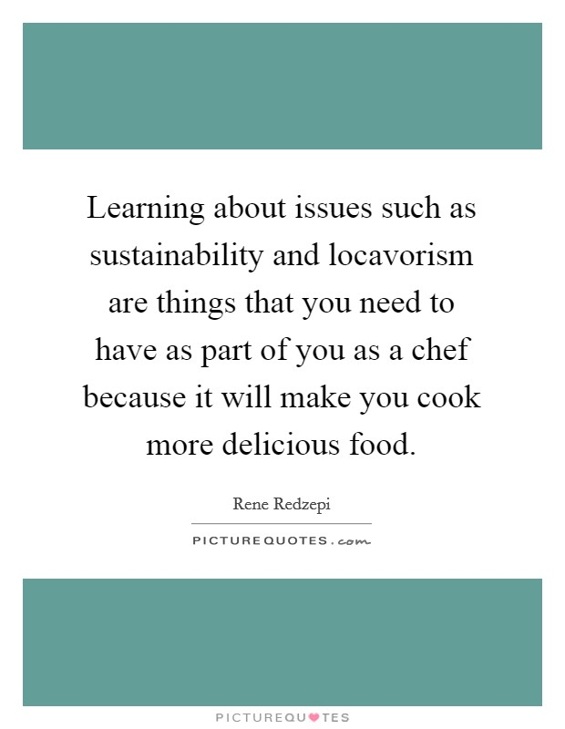 Learning about issues such as sustainability and locavorism are things that you need to have as part of you as a chef because it will make you cook more delicious food Picture Quote #1