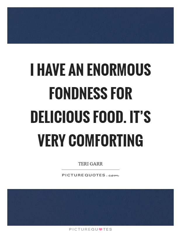 I have an enormous fondness for delicious food. It's very comforting Picture Quote #1