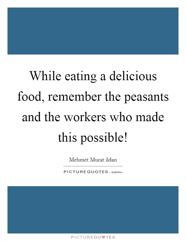 While eating a delicious food, remember the peasants and the workers who made this possible! Picture Quote #1