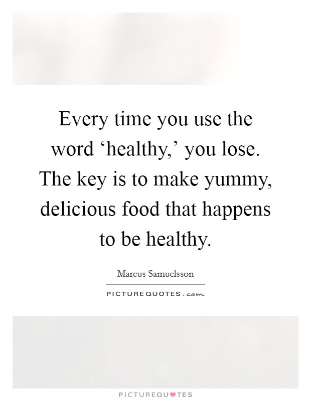 Every time you use the word 'healthy,' you lose. The key is to make yummy, delicious food that happens to be healthy Picture Quote #1