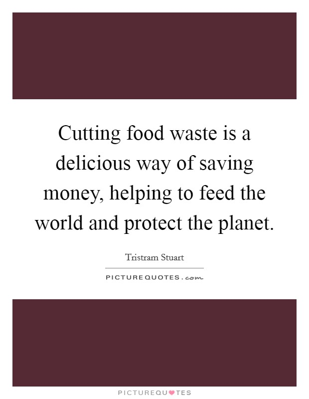 Cutting food waste is a delicious way of saving money, helping to feed the world and protect the planet Picture Quote #1