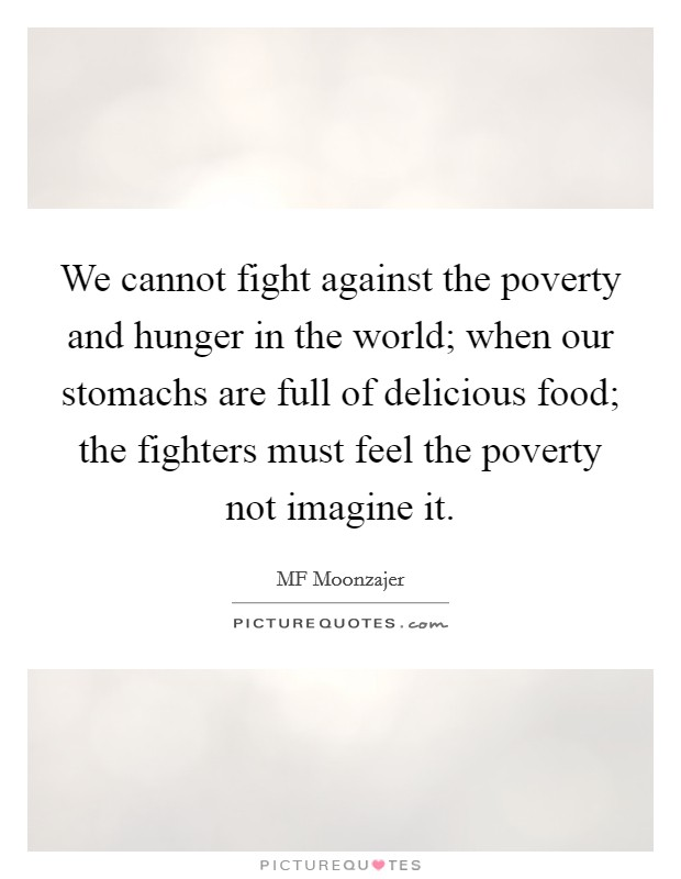 We cannot fight against the poverty and hunger in the world; when our stomachs are full of delicious food; the fighters must feel the poverty not imagine it Picture Quote #1