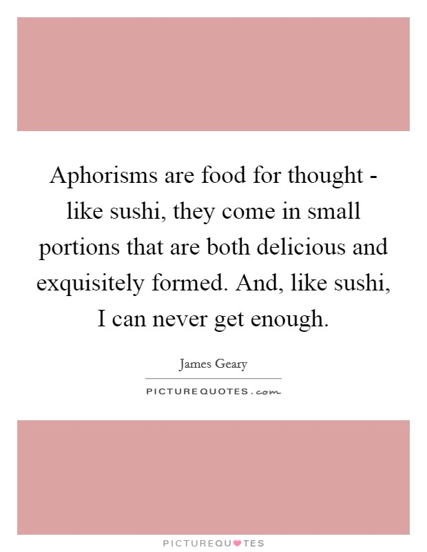 Aphorisms are food for thought - like sushi, they come in small portions that are both delicious and exquisitely formed. And, like sushi, I can never get enough Picture Quote #1