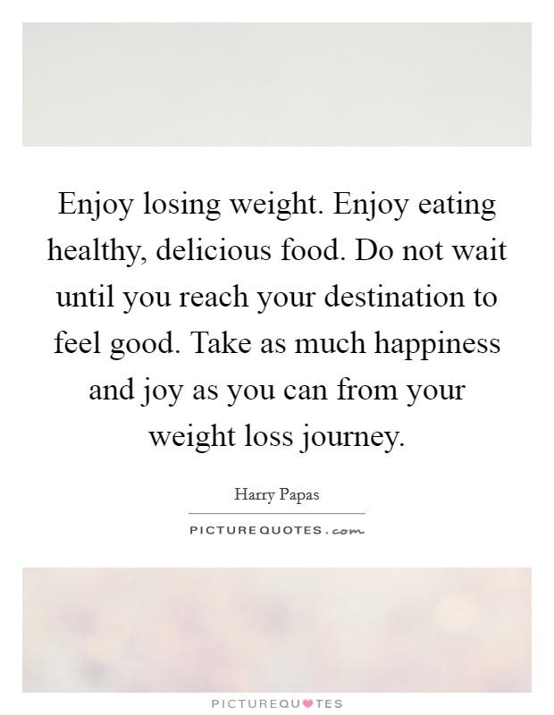 Enjoy losing weight. Enjoy eating healthy, delicious food. Do not wait until you reach your destination to feel good. Take as much happiness and joy as you can from your weight loss journey Picture Quote #1
