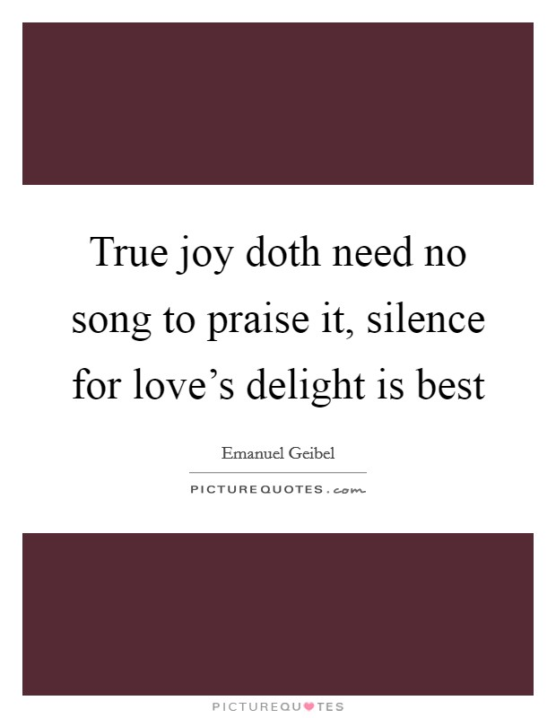 True joy doth need no song to praise it, silence for love's delight is best Picture Quote #1
