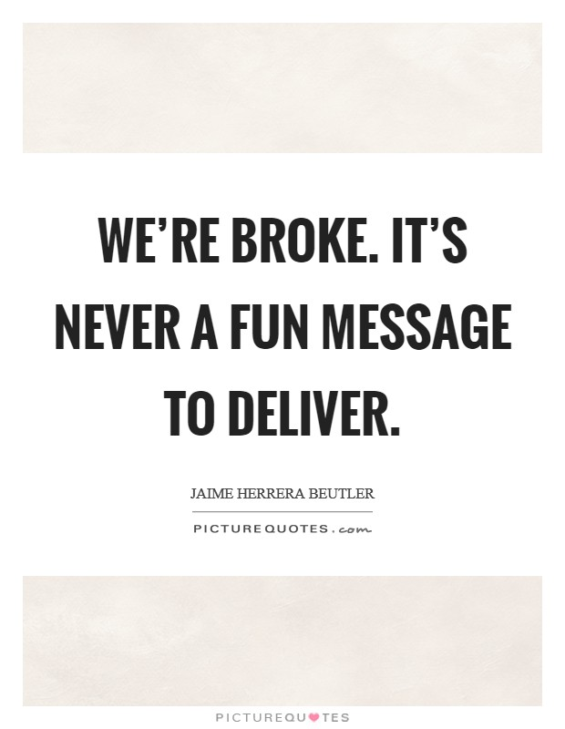 We're broke. It's never a fun message to deliver Picture Quote #1