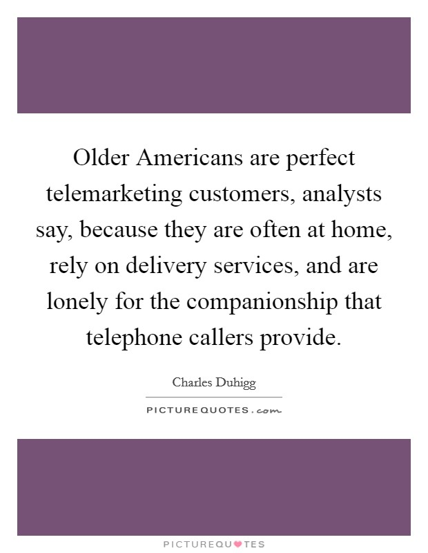Older Americans are perfect telemarketing customers, analysts say, because they are often at home, rely on delivery services, and are lonely for the companionship that telephone callers provide Picture Quote #1