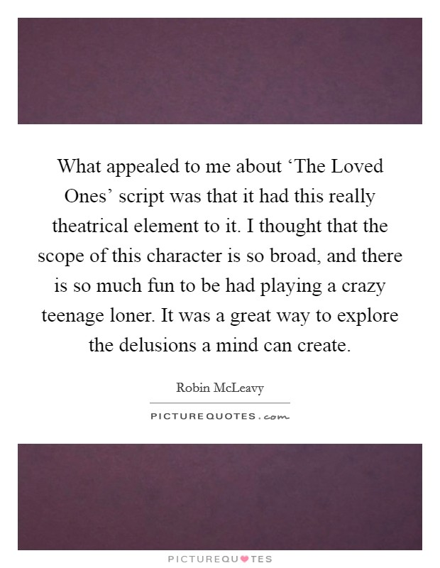 What appealed to me about 'The Loved Ones' script was that it had this really theatrical element to it. I thought that the scope of this character is so broad, and there is so much fun to be had playing a crazy teenage loner. It was a great way to explore the delusions a mind can create Picture Quote #1