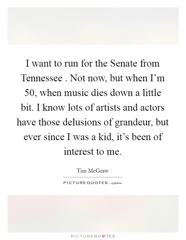I want to run for the Senate from Tennessee . Not now, but when I'm 50, when music dies down a little bit. I know lots of artists and actors have those delusions of grandeur, but ever since I was a kid, it's been of interest to me Picture Quote #1