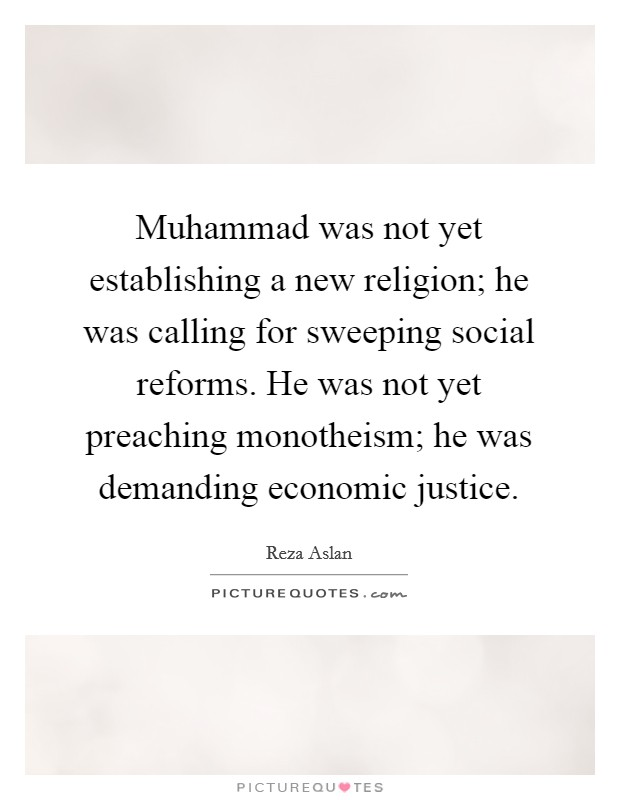 Muhammad was not yet establishing a new religion; he was calling for sweeping social reforms. He was not yet preaching monotheism; he was demanding economic justice Picture Quote #1
