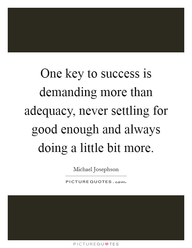 One key to success is demanding more than adequacy, never settling for good enough and always doing a little bit more Picture Quote #1