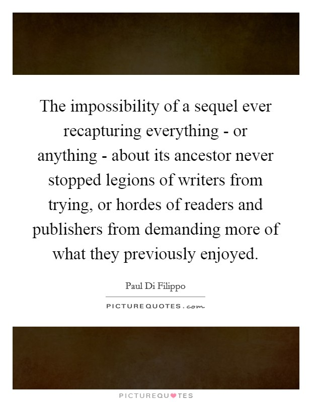 The impossibility of a sequel ever recapturing everything - or anything - about its ancestor never stopped legions of writers from trying, or hordes of readers and publishers from demanding more of what they previously enjoyed Picture Quote #1