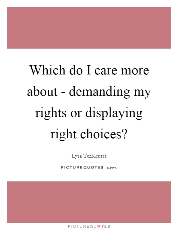 Which do I care more about - demanding my rights or displaying right choices? Picture Quote #1