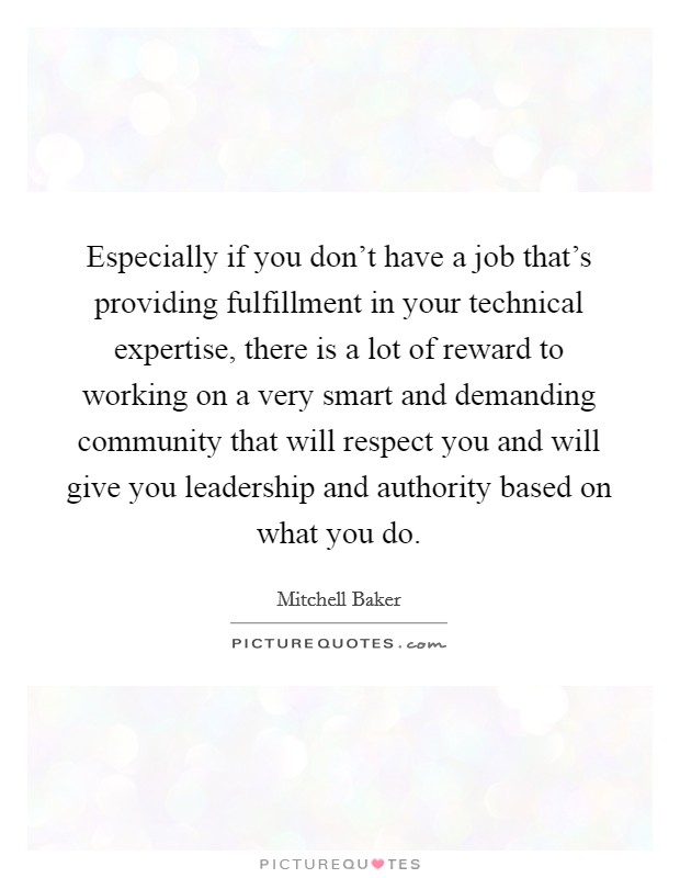 Especially if you don't have a job that's providing fulfillment in your technical expertise, there is a lot of reward to working on a very smart and demanding community that will respect you and will give you leadership and authority based on what you do. Picture Quote #1