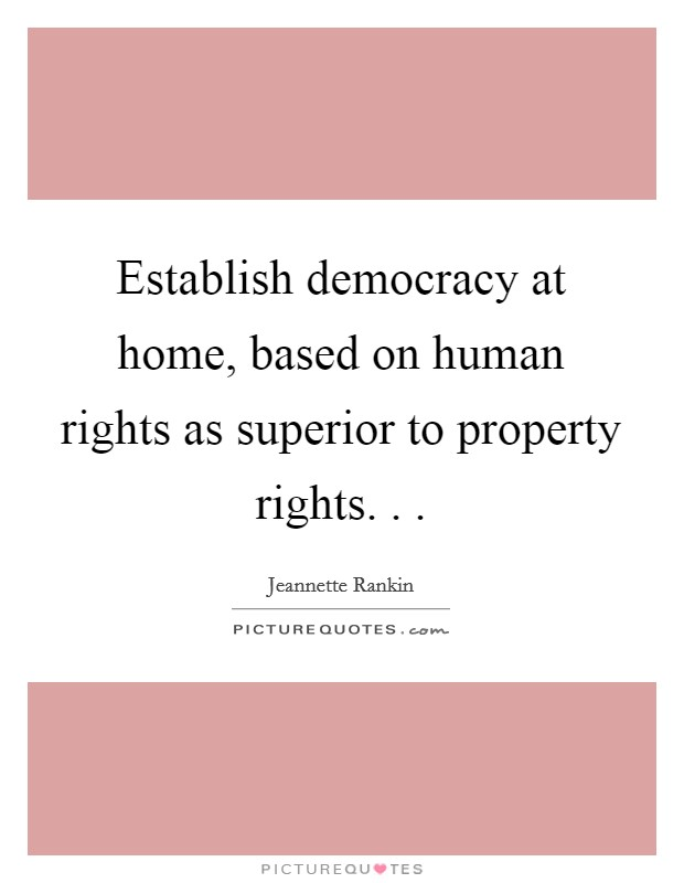 Establish democracy at home, based on human rights as superior to property rights. .  Picture Quote #1