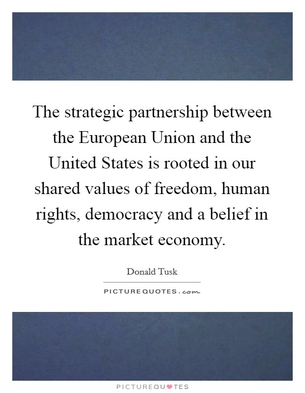 The strategic partnership between the European Union and the United States is rooted in our shared values of freedom, human rights, democracy and a belief in the market economy Picture Quote #1