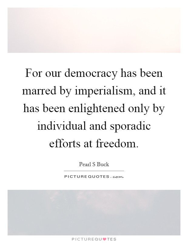 For our democracy has been marred by imperialism, and it has been enlightened only by individual and sporadic efforts at freedom Picture Quote #1