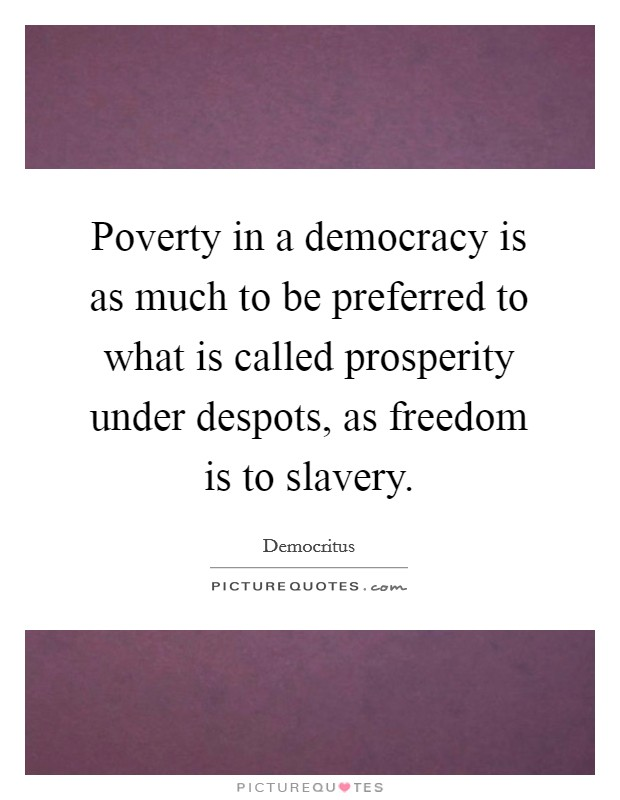 Poverty in a democracy is as much to be preferred to what is called prosperity under despots, as freedom is to slavery Picture Quote #1