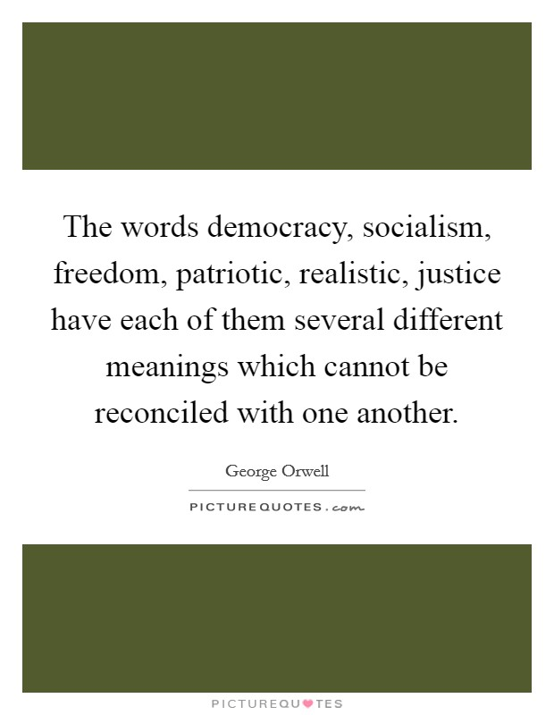 The words democracy, socialism, freedom, patriotic, realistic, justice have each of them several different meanings which cannot be reconciled with one another Picture Quote #1