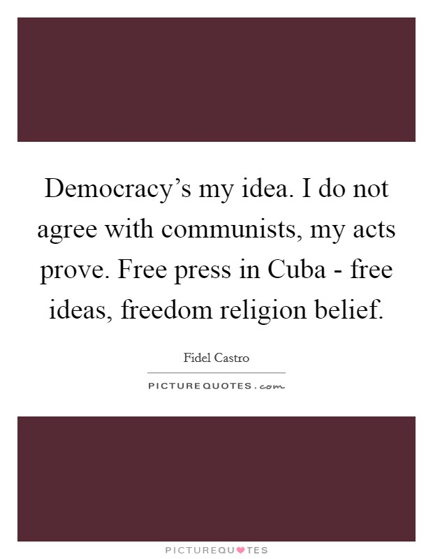 Democracy's my idea. I do not agree with communists, my acts prove. Free press in Cuba - free ideas, freedom religion belief. Picture Quote #1