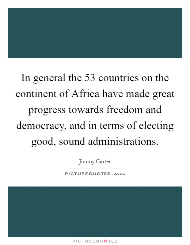 In general the 53 countries on the continent of Africa have made great progress towards freedom and democracy, and in terms of electing good, sound administrations Picture Quote #1