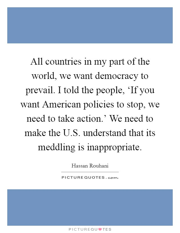 All countries in my part of the world, we want democracy to prevail. I told the people, 'If you want American policies to stop, we need to take action.' We need to make the U.S. understand that its meddling is inappropriate Picture Quote #1