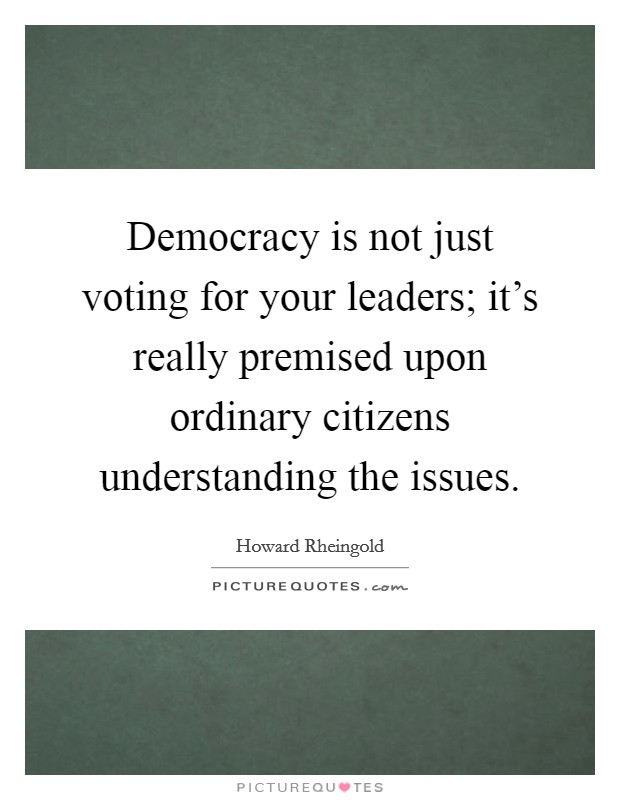 Democracy is not just voting for your leaders; it's really premised upon ordinary citizens understanding the issues Picture Quote #1