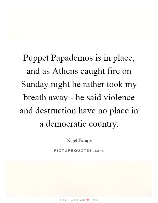 Puppet Papademos is in place, and as Athens caught fire on Sunday night he rather took my breath away - he said violence and destruction have no place in a democratic country Picture Quote #1