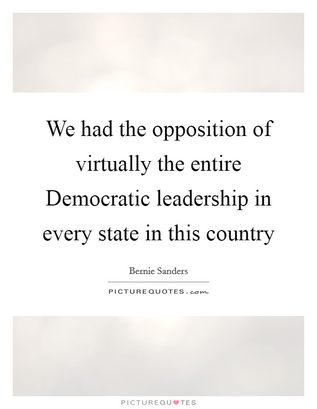 We had the opposition of virtually the entire Democratic leadership in every state in this country Picture Quote #1