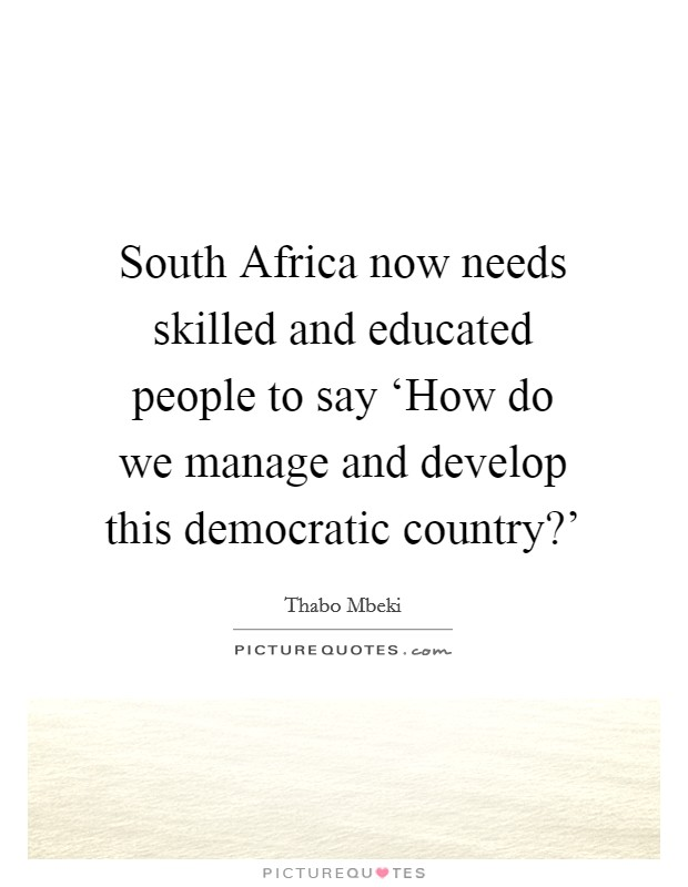 South Africa now needs skilled and educated people to say 'How do we manage and develop this democratic country?' Picture Quote #1