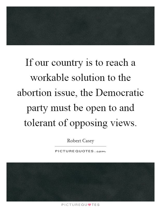 If our country is to reach a workable solution to the abortion issue, the Democratic party must be open to and tolerant of opposing views Picture Quote #1