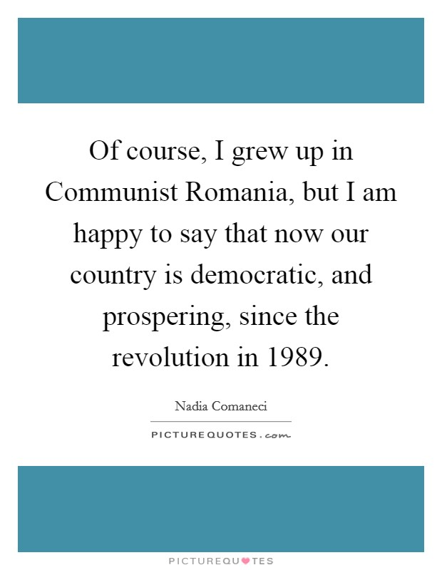 Of course, I grew up in Communist Romania, but I am happy to say that now our country is democratic, and prospering, since the revolution in 1989 Picture Quote #1