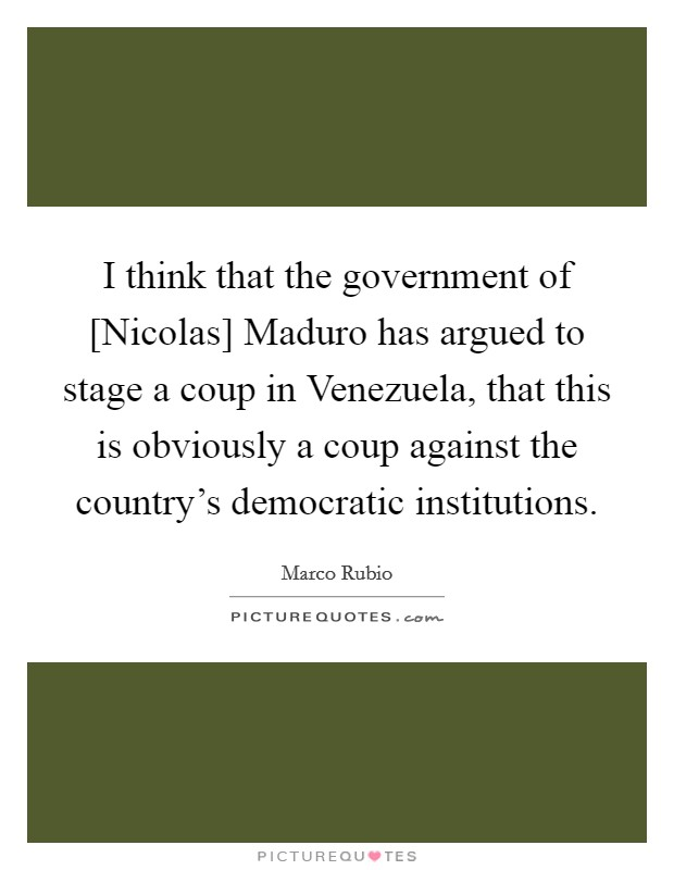 I think that the government of [Nicolas] Maduro has argued to stage a coup in Venezuela, that this is obviously a coup against the country's democratic institutions Picture Quote #1