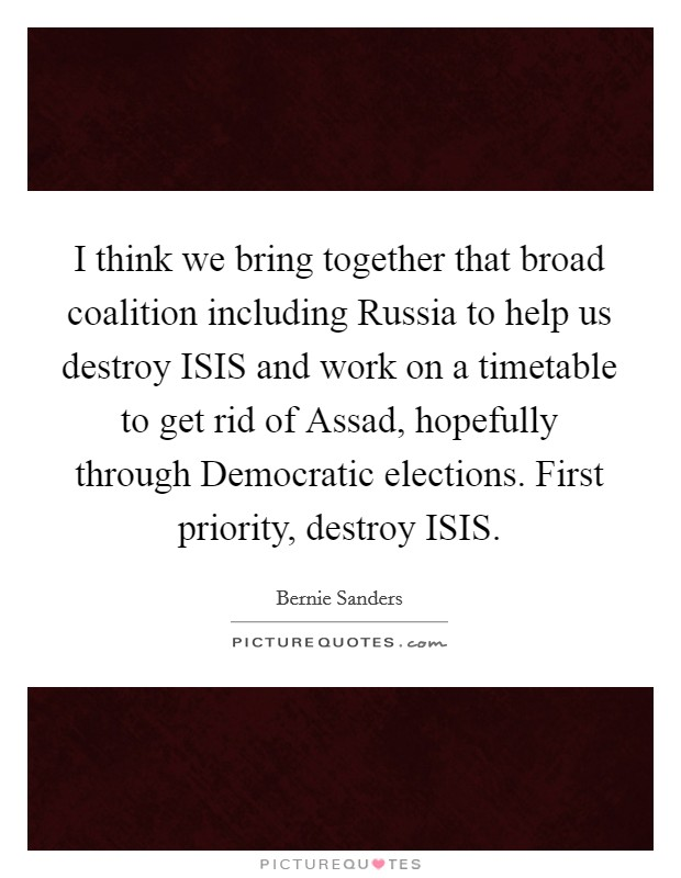 I think we bring together that broad coalition including Russia to help us destroy ISIS and work on a timetable to get rid of Assad, hopefully through Democratic elections. First priority, destroy ISIS Picture Quote #1