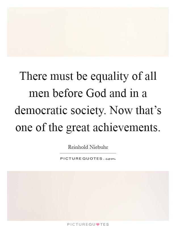 There must be equality of all men before God and in a democratic society. Now that's one of the great achievements Picture Quote #1