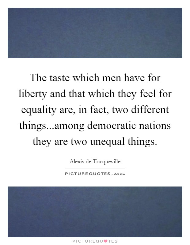 The taste which men have for liberty and that which they feel for equality are, in fact, two different things...among democratic nations they are two unequal things Picture Quote #1