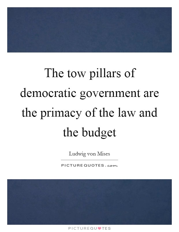The tow pillars of democratic government are the primacy of the law and the budget Picture Quote #1