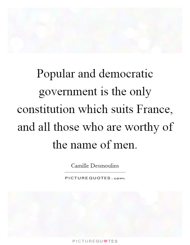 Popular and democratic government is the only constitution which suits France, and all those who are worthy of the name of men Picture Quote #1