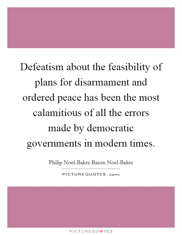 Defeatism about the feasibility of plans for disarmament and ordered peace has been the most calamitious of all the errors made by democratic governments in modern times Picture Quote #1