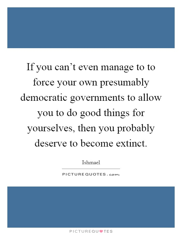 If you can't even manage to to force your own presumably democratic governments to allow you to do good things for yourselves, then you probably deserve to become extinct Picture Quote #1