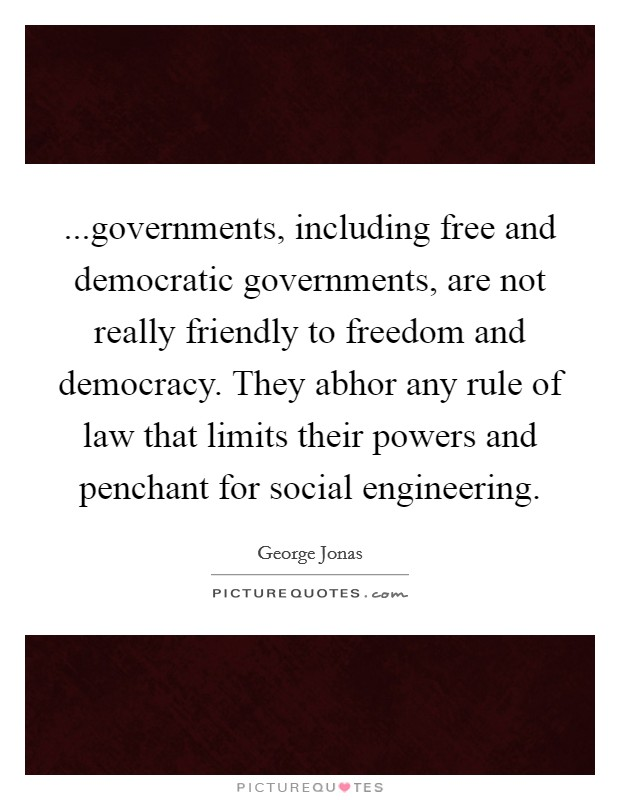 ...governments, including free and democratic governments, are not really friendly to freedom and democracy. They abhor any rule of law that limits their powers and penchant for social engineering Picture Quote #1