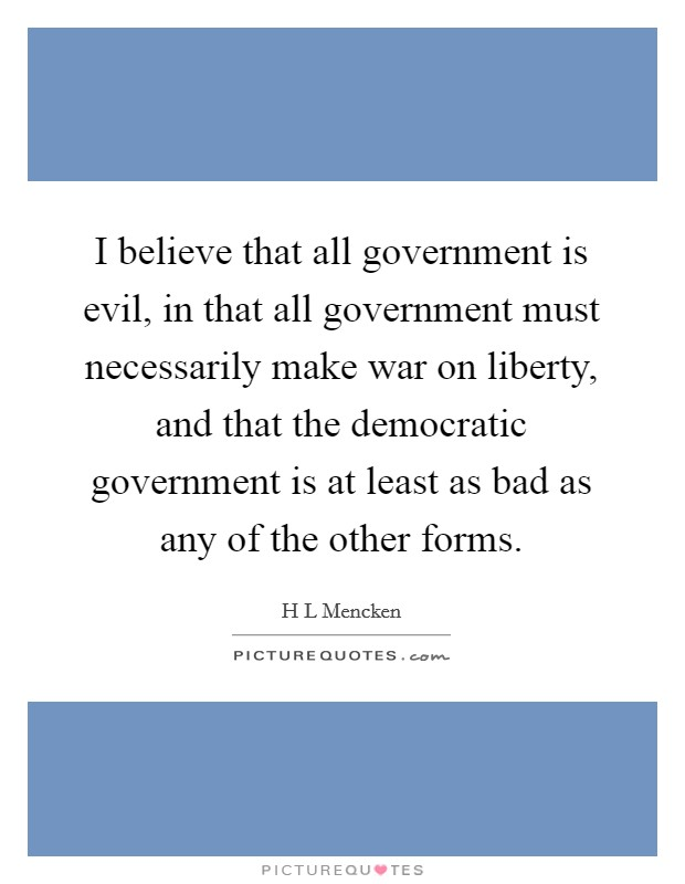 I believe that all government is evil, in that all government must necessarily make war on liberty, and that the democratic government is at least as bad as any of the other forms Picture Quote #1