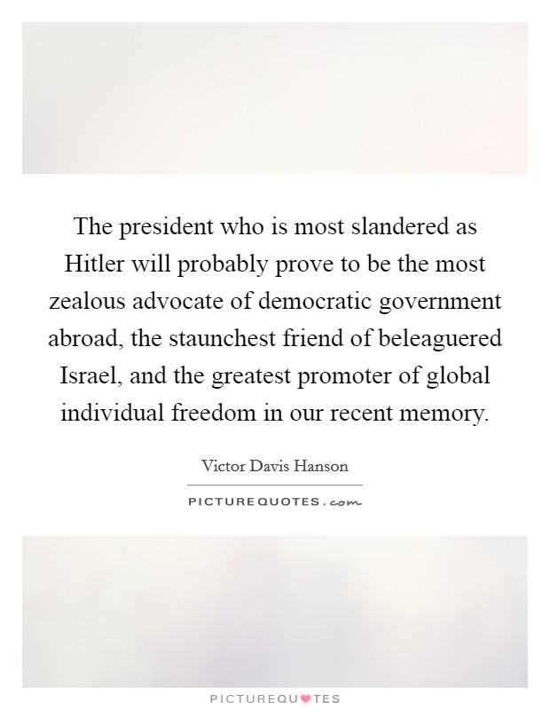 The president who is most slandered as Hitler will probably prove to be the most zealous advocate of democratic government abroad, the staunchest friend of beleaguered Israel, and the greatest promoter of global individual freedom in our recent memory Picture Quote #1