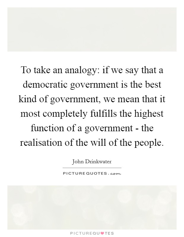 To take an analogy: if we say that a democratic government is the best kind of government, we mean that it most completely fulfills the highest function of a government - the realisation of the will of the people Picture Quote #1